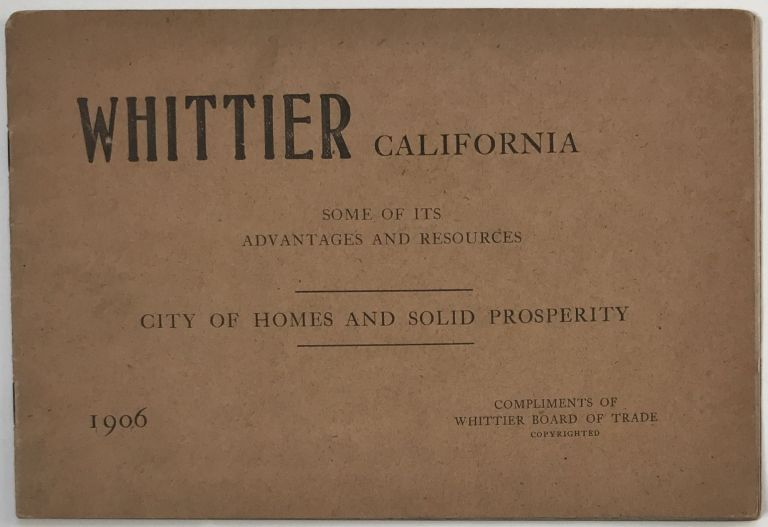 Whittier California. Some of Its Advantages and Resources. City of Homes and Solid Prosperity [cover title]. California, Promotional Literature.