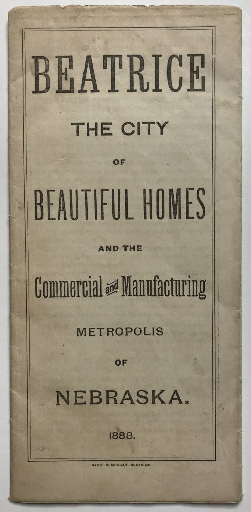 Beatrice. The City of Beautiful Homes and the Commercial and Manufacturing Metropolis of Nebraska [cover title]. Nebraska.