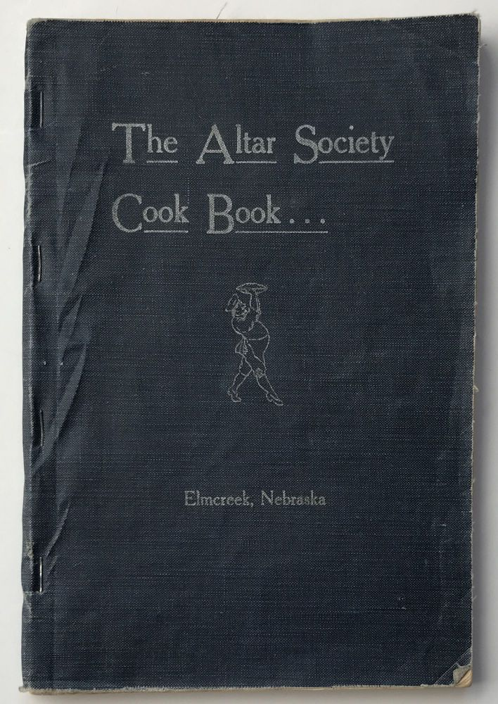The Altar Society Cook Book. Compiled by the Ladies of the Catholic Church of Elmcreek, Nebraska. Nebraska, Cook Books.