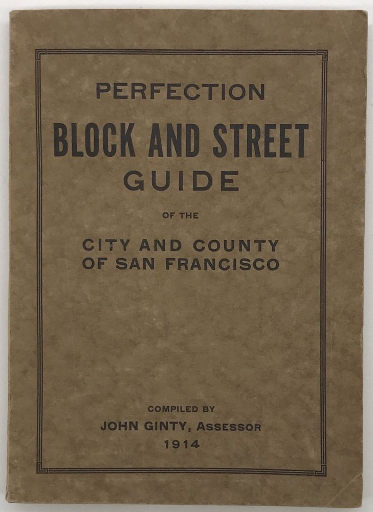 Perfection Block and Street Guide of the City and Country of San Francisco Containing a Complete Directory of All Streets, Avenues, Alleys, Courts and Terraces. John Ginty, compiler.