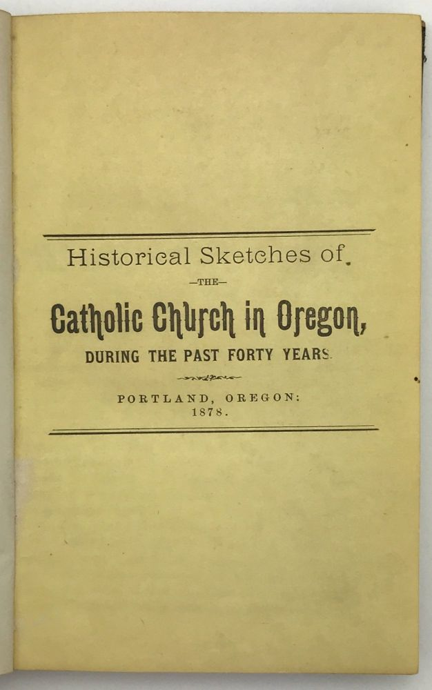 Historical Sketches of the Catholic Church in Oregon, During the Past Forty Years. Francis Norbert Blanchet.