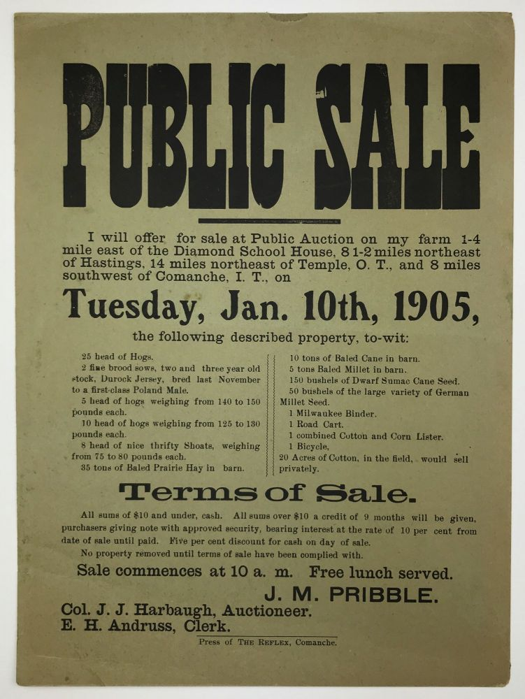 Public Sale. I Will Offer for Sale at Public Auction on My Farm 1-4 Mile East of the Diamond School House, 8 1-2 Miles Northeast of Hastings, 14 Miles Northeast of Temple, O.T., and 8 Miles Southwest of Comanche, I.T., on Tuesday, Jan. 10th, 1905... [caption title]. Oklahoma, J. M. Pribble.