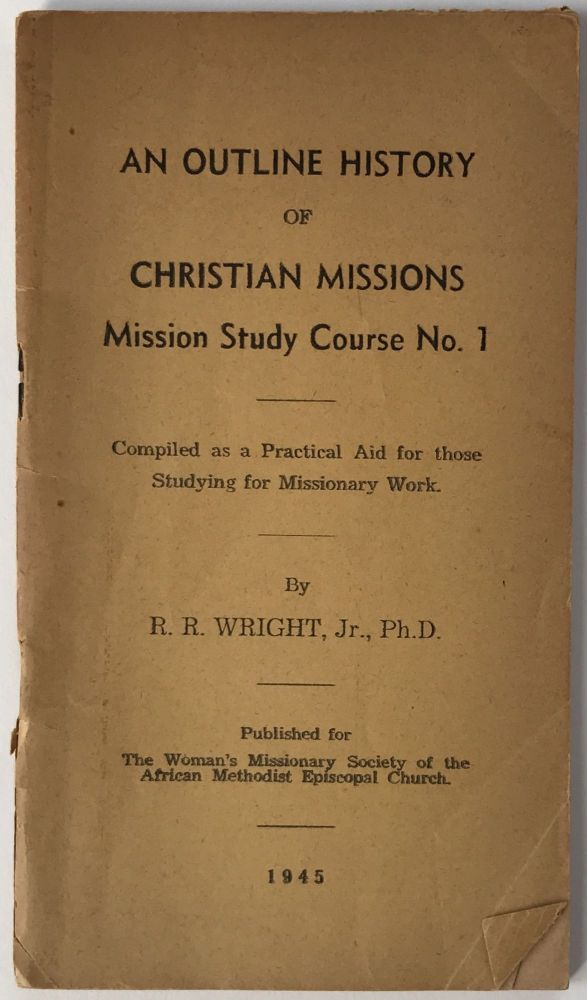 An Outline History of Christian Missions. Mission Study Course No. 1. R. R. Wright, African Methodist Episcopal Church.