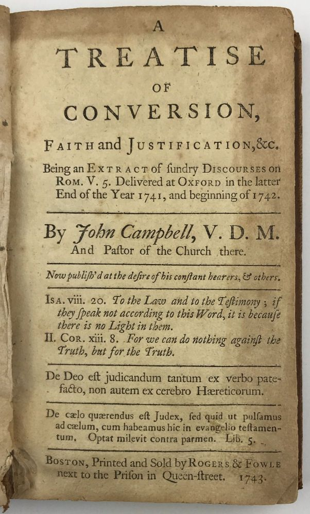 A Treatise of Conversion, Faith and Justification, &c. Being an Extract of Sundry Discourses on Rom. V.5. Delivered at Oxford in the Latter End of the Years 1741, and Beginning of 1742. John Campbell.