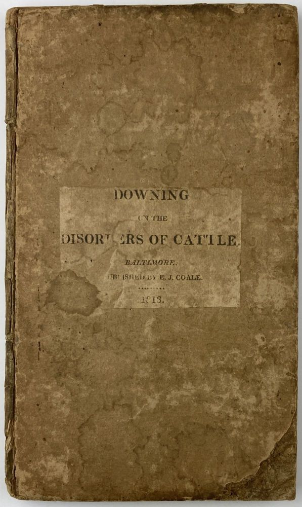 A Treatise on the Disorders Incident to Horned Cattle, Comprising a Description of Their Symptoms, and the Most Rational Methods of Cure, Founded on Long Experience. Joseph Downing.