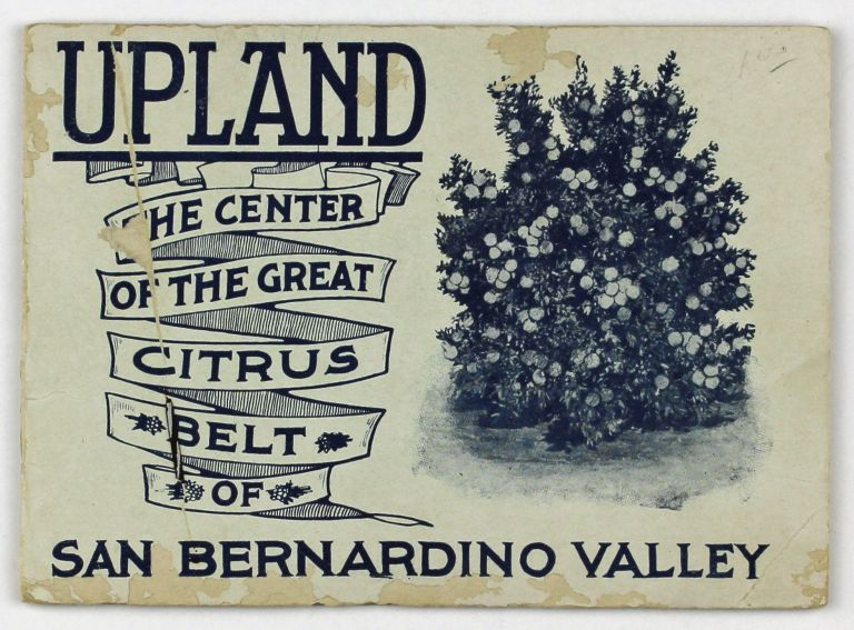 Upland: The Center of the Great Citrus Belt of San Bernardino Valley [cover title]. California.
