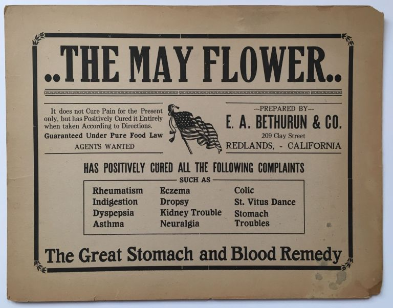 The May Flower. It Does Not Cure Pain for the Present Only, but Has Positively Cured It Entirely When Taken According to Directions...Prepared by E.A. Bethurun & Co. [caption title]. California, Patent Medicine.