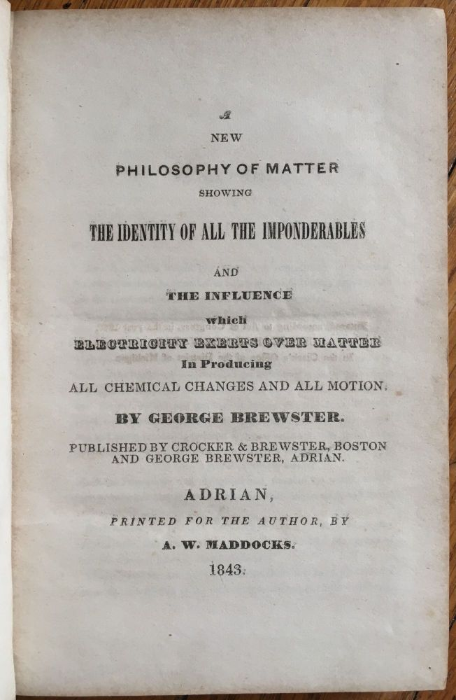 A New Philosophy of Matter Showing the Identity of All the Imponderables and the Influence Which Electricity Exerts over Matter in Producing All Chemical Changes and All Motion. George Brewster.