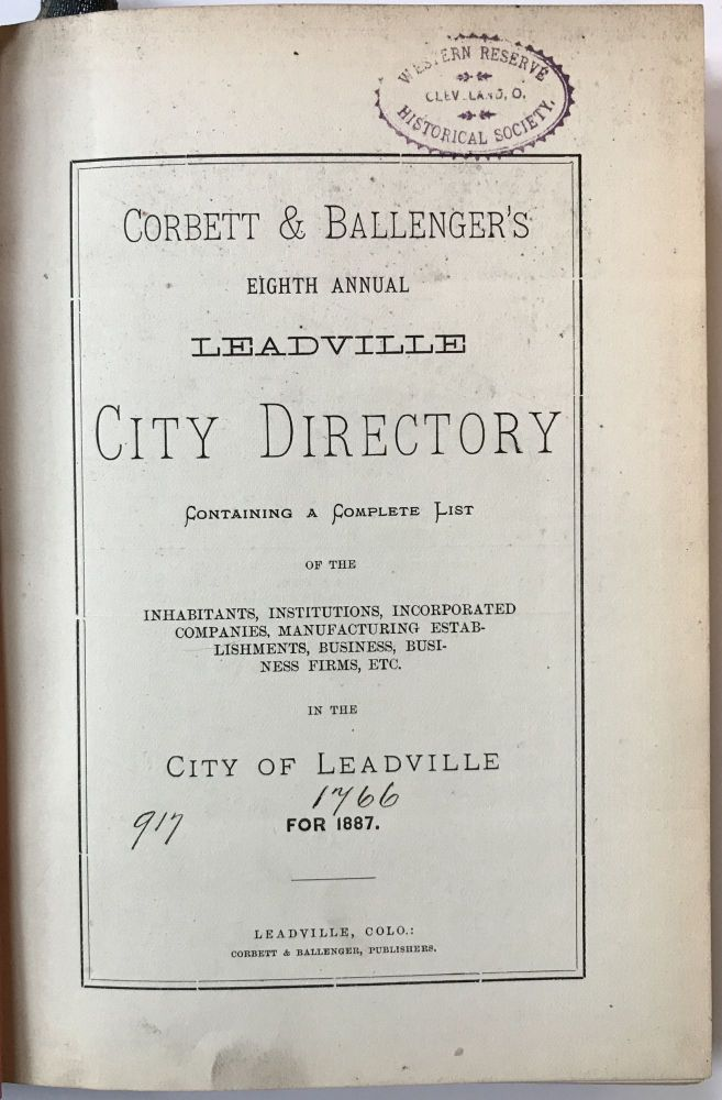 Corbett & Ballenger's Eighth Annual Leadville City Directory Containing a Complete List of the Inhabitants, Institutions, Incorporated Companies, Manufacturing Establishments, Business, Business Firms, Etc. in the City of Leadville, for 1887. Colorado.