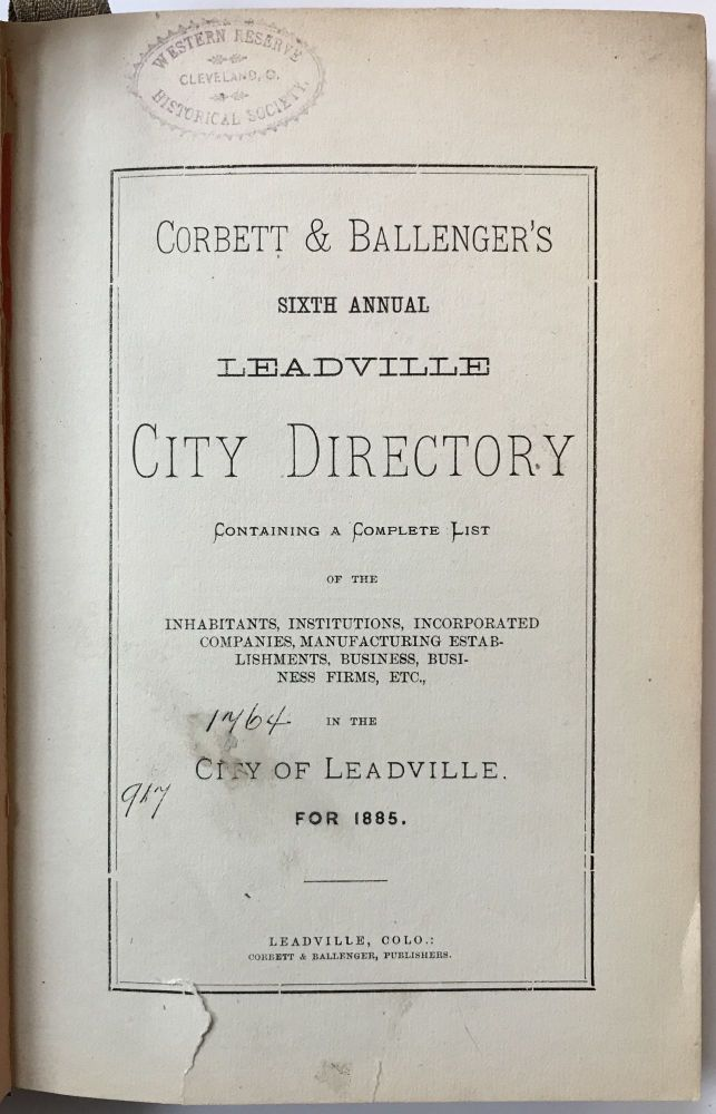 Corbett & Ballenger's Sixth Annual Leadville City Directory Containing a Complete List of the Inhabitants, Institutions, Incorporated Companies, Manufacturing Establishments, Business, Business Firms, Etc., in the City of Leadville. For 1885. Colorado.
