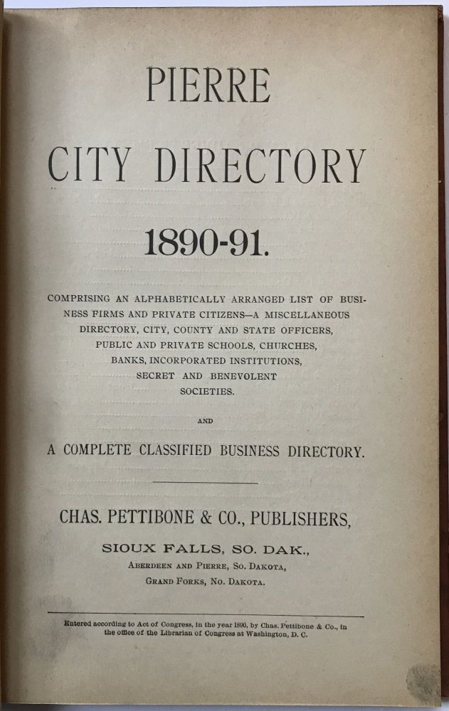 Pierre City Directory 1890-91. Comprising an Alphabetically Arranged List of Business Firms and Private Citizens -- A Miscellaneous Directory, City, County and State Officers, Public and Private Schools, Churches, Banks, Incorporated Institutions, Secret and Benevolent Societies. And a Complete Classified Business Directory. South Dakota.