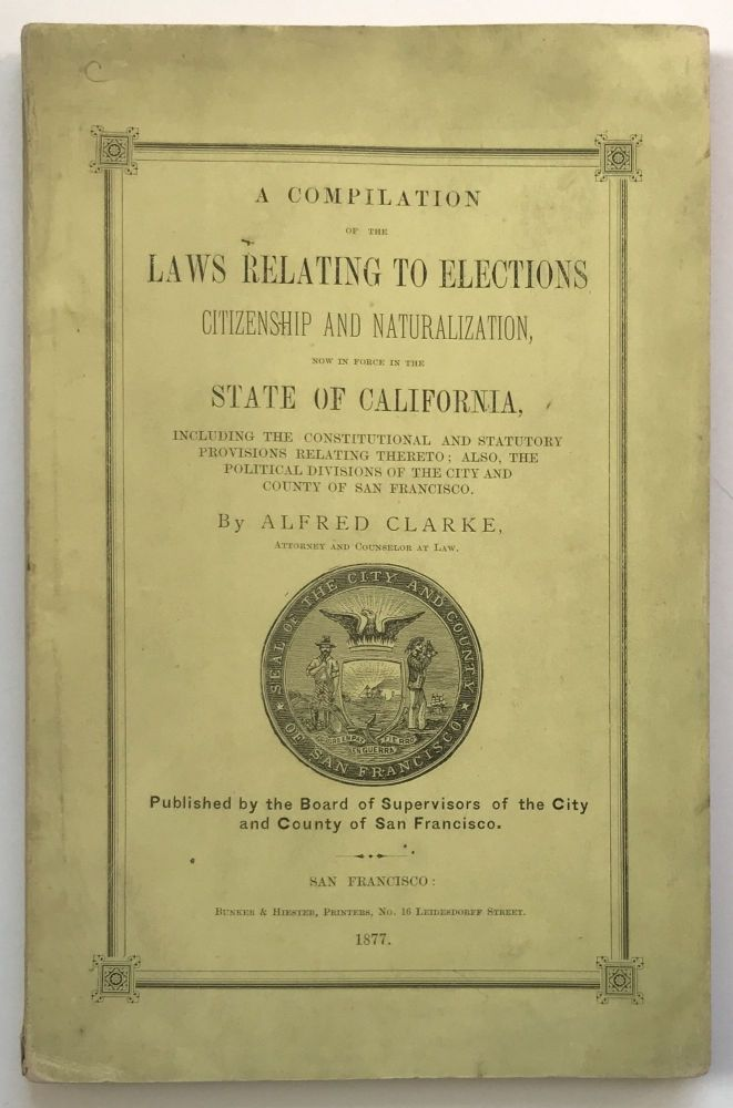 A Compilation of the Laws Relating to Elections, Citizenship and Naturalization, Now in Force in the State of California. Alfred Clarke.