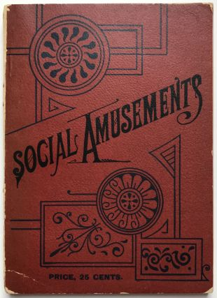 Social Amusements. A Choice Collection of Parlor Games, Tricks, Charades, Tableaux, Parlor...