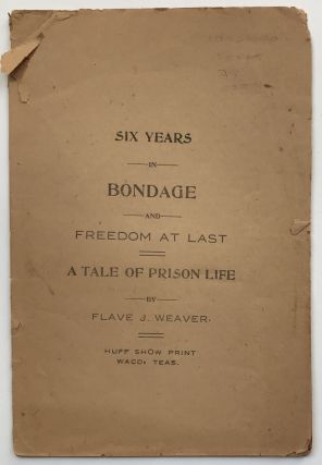 Six Years in Bondage and Freedom at Last. A Tale of Prison Life. Texas, Flave J. Weaver