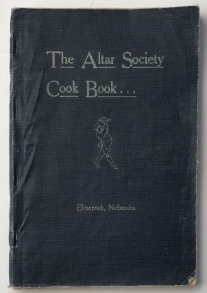 The Altar Society Cook Book. Compiled by the Ladies of the Catholic Church of Elmcreek, Nebraska....