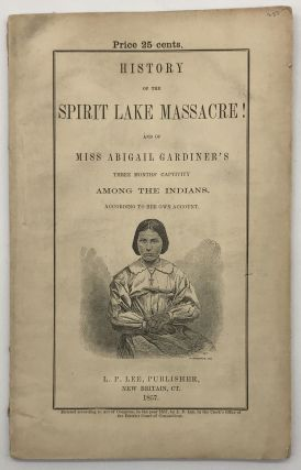 History of the Spirit Lake Massacre! 8th March, 1857, and of Miss Abigail Gardiner's Three Months...