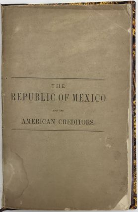 The Republic of Mexico and Its American Creditors. The Unfulfilled Obligations of the Mexican...
