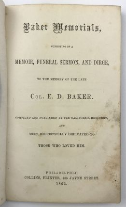 Baker Memorials, Consisting of a Memoir, Funeral Sermon, and Dirge, to the Memory of the Late Col. E.D. Baker. Compiled and Published by the California Regiment and Most Respectfully Dedicated to Those Who Loved Him