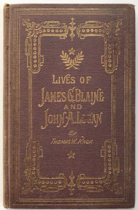 The Lives of James G. Blaine and John A. Logan. Republican Presidential Candidates of 1884....