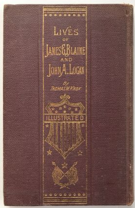 The Lives of James G. Blaine and John A. Logan. Republican Presidential Candidates of 1884...
