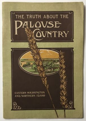 The Truth about the Palouse Country. Eastern Washington and Northern Idaho [cover title]....