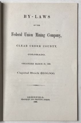 By-Laws of the Federal Union Mining Company, Clear Creek County, Colorado. Organized March 27, 1866. Capital Stock $100,000.